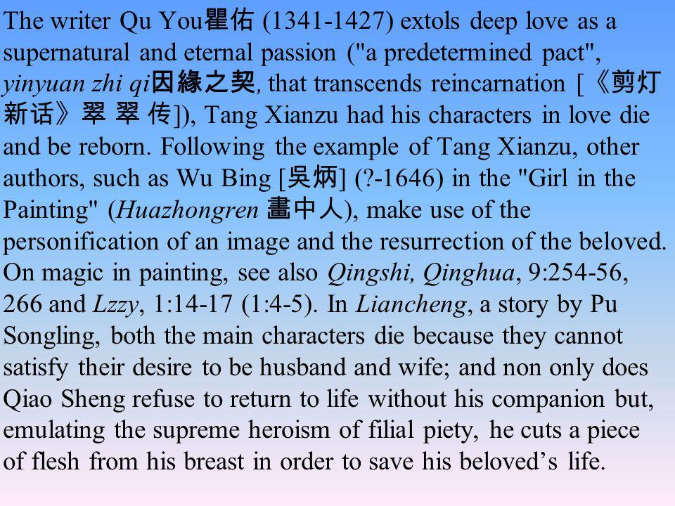 The writer Qu You瞿佑 (1341-1427) extols deep love as a supernatural and eternal passion ( a predetermined pact , yinyuan zhi qi因緣之契, that transcends reincarnation [《剪灯新话》翠 翠 传]), Tang Xianzu had his characters in love die and be reborn.